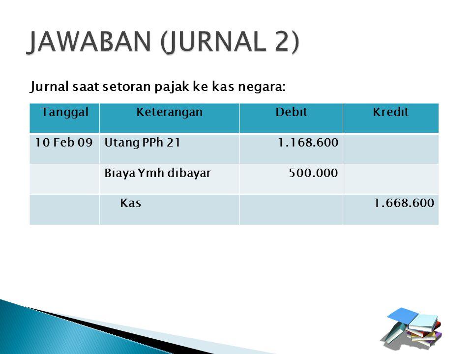 JAWABAN (JURNAL 2) Jurnal saat setoran pajak ke kas negara: Tanggal