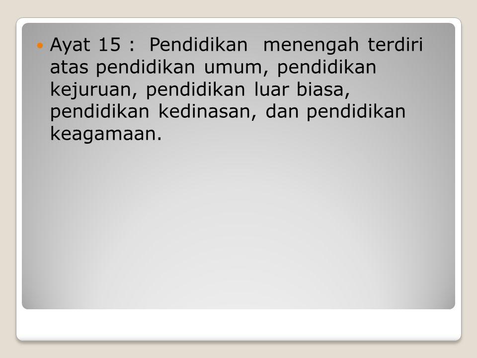 Ayat 15 : Pendidikan menengah terdiri atas pendidikan umum, pendidikan kejuruan, pendidikan luar biasa, pendidikan kedinasan, dan pendidikan keagamaan.