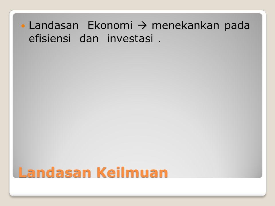 Landasan Ekonomi  menekankan pada efisiensi dan investasi .