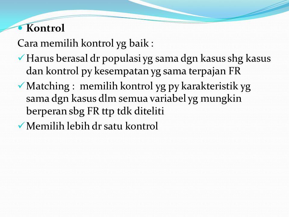 Kontrol Cara memilih kontrol yg baik : Harus berasal dr populasi yg sama dgn kasus shg kasus dan kontrol py kesempatan yg sama terpajan FR.