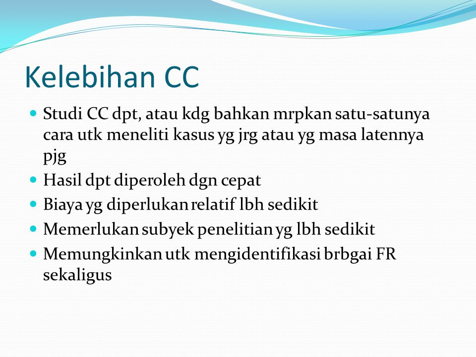 Kelebihan CC Studi CC dpt, atau kdg bahkan mrpkan satu-satunya cara utk meneliti kasus yg jrg atau yg masa latennya pjg.