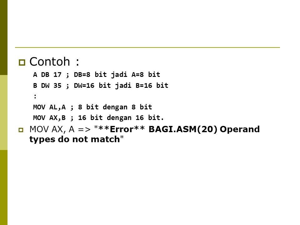 Contoh : A DB 17 ; DB=8 bit jadi A=8 bit. B DW 35 ; DW=16 bit jadi B=16 bit. : MOV AL,A ; 8 bit dengan 8 bit.