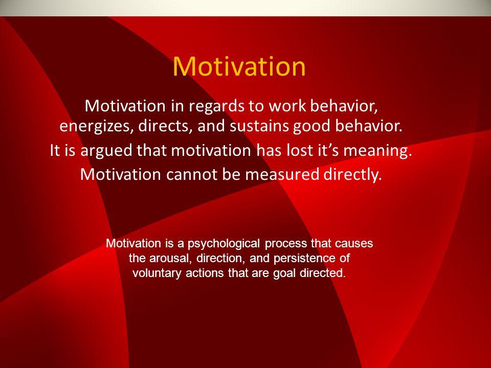 Motivation Motivation in regards to work behavior, energizes, directs, and sustains good behavior.