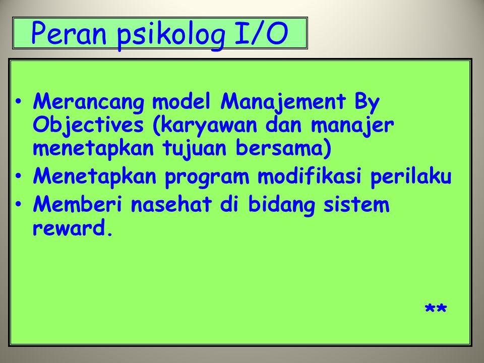 Peran psikolog I/O Merancang model Manajement By Objectives (karyawan dan manajer menetapkan tujuan bersama)