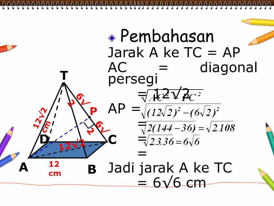 Pembahasan Jarak A ke TC = AP AC = diagonal persegi = 12√2 AP = =