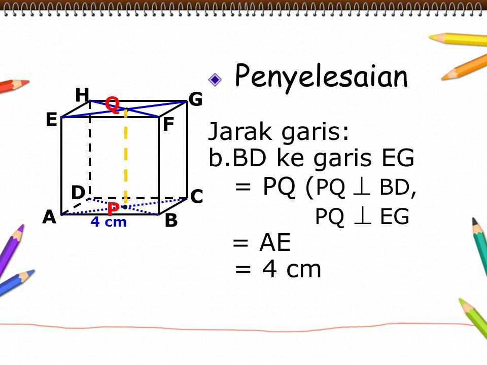 Penyelesaian Jarak garis: b.BD ke garis EG = PQ (PQ  BD, = 4 cm