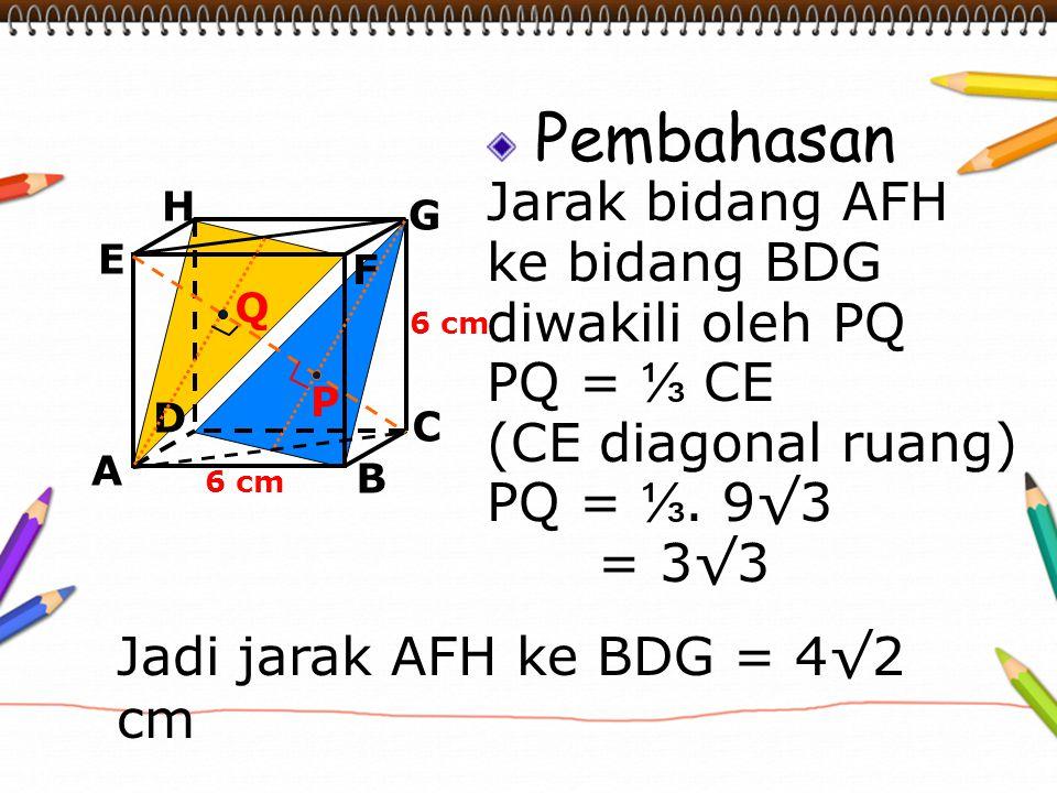 Jadi jarak AFH ke BDG = 4√2 cm