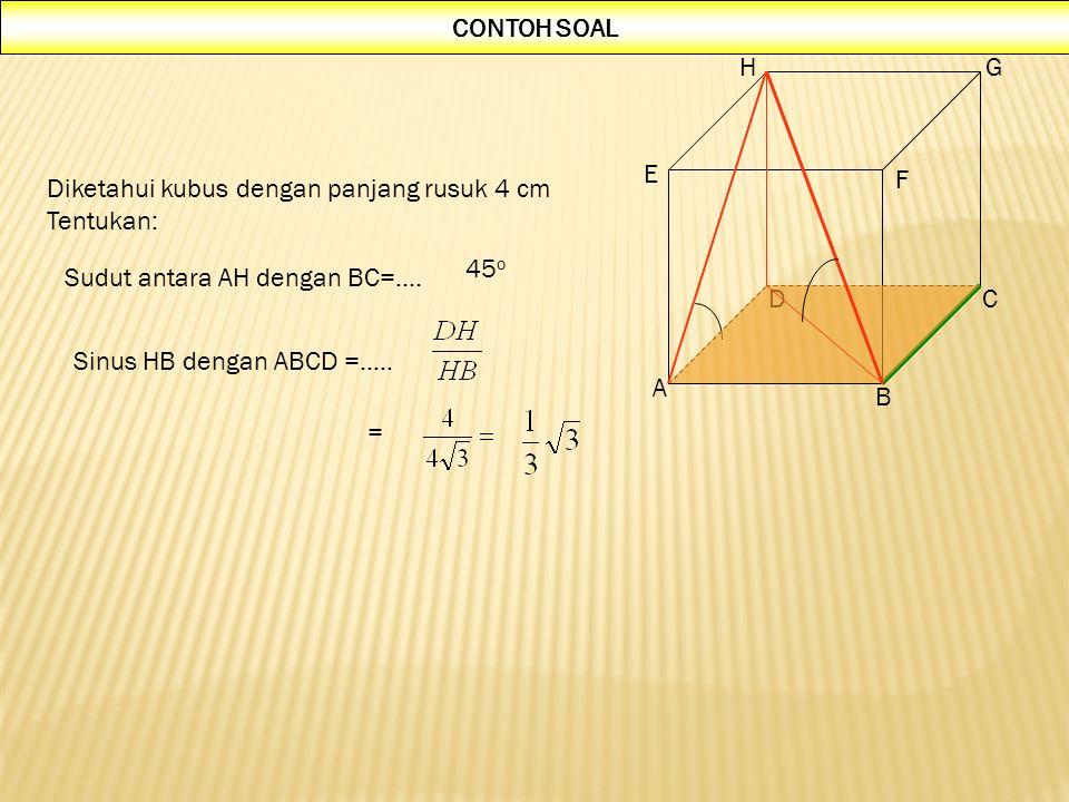 CONTOH SOAL A. B. C. D. E. F. G. H. Diketahui kubus dengan panjang rusuk 4 cm. Tentukan: 45o.