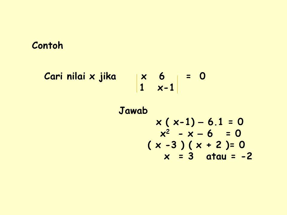 Contoh Cari nilai x jika x 6 = 0. 1 x-1. Jawab. x ( x-1) – 6.1 = 0. x2 - x – 6 = 0.
