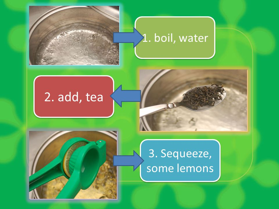 1. boil, water 2. add, tea 3. Sequeeze, some lemons