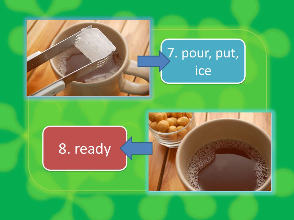 7. pour, put, ice 8. ready