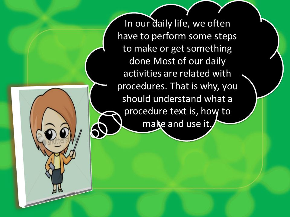 In our daily life, we often have to perform some steps to make or get something done Most of our daily activities are related with procedures.
