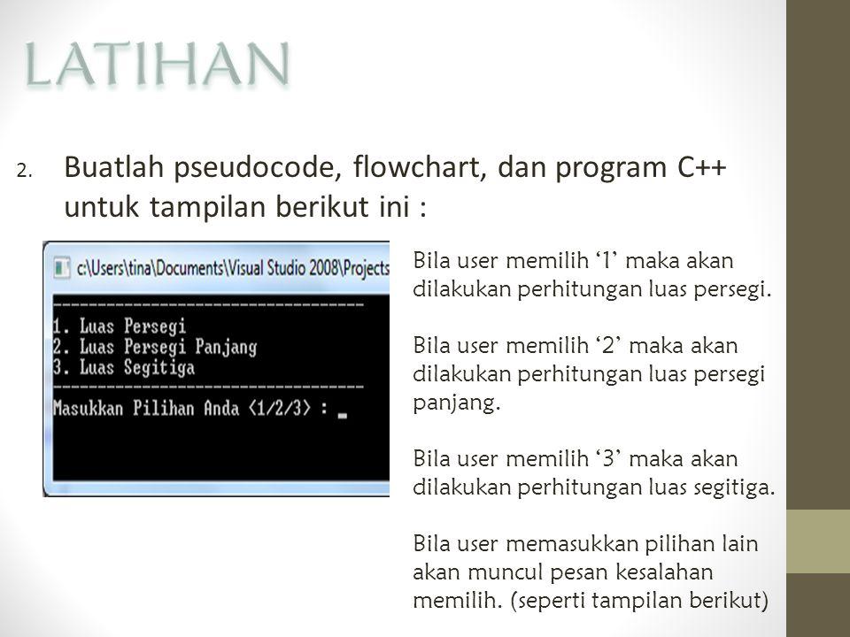 LATIHAN Buatlah pseudocode, flowchart, dan program C++ untuk tampilan berikut ini :