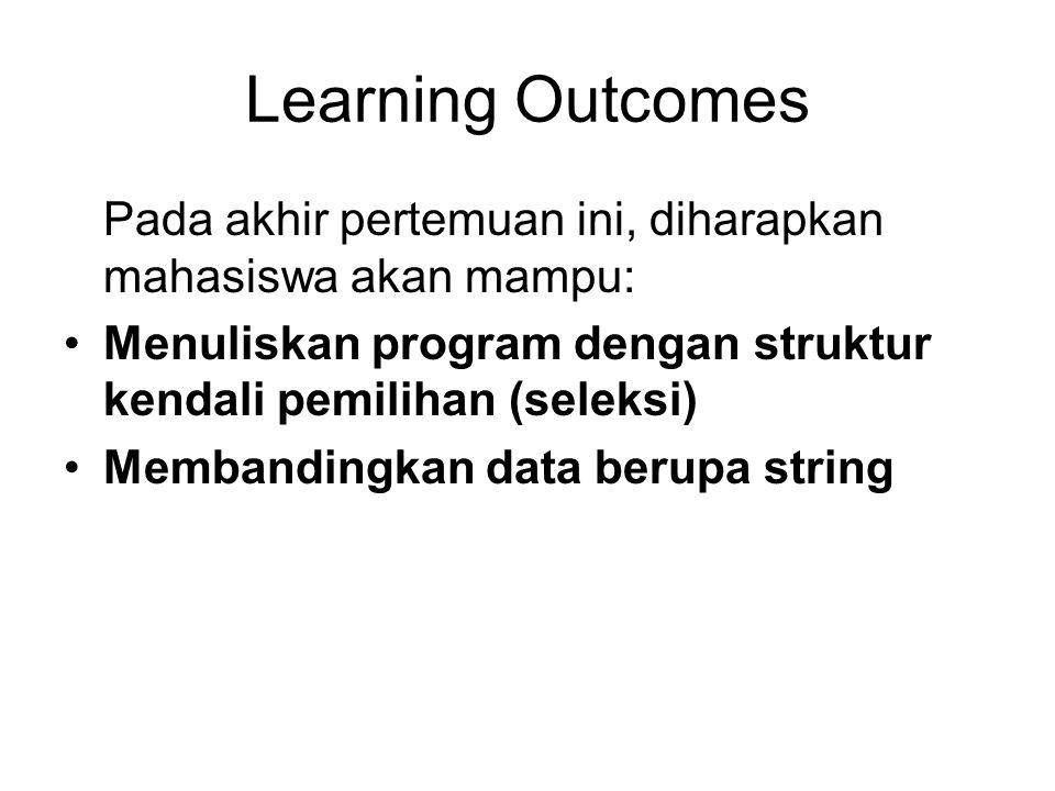 Learning Outcomes Pada akhir pertemuan ini, diharapkan mahasiswa akan mampu: Menuliskan program dengan struktur kendali pemilihan (seleksi)