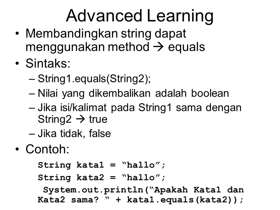 Advanced Learning Membandingkan string dapat menggunakan method  equals. Sintaks: String1.equals(String2);
