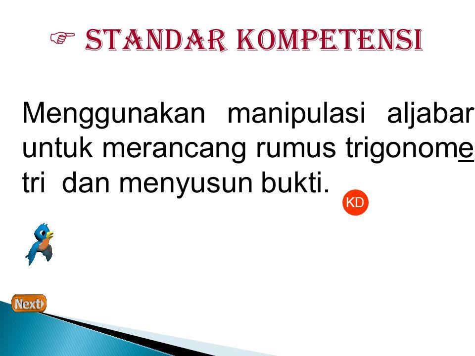  Standar Kompetensi Menggunakan manipulasi aljabar untuk merancang rumus trigonome tri dan menyusun bukti.