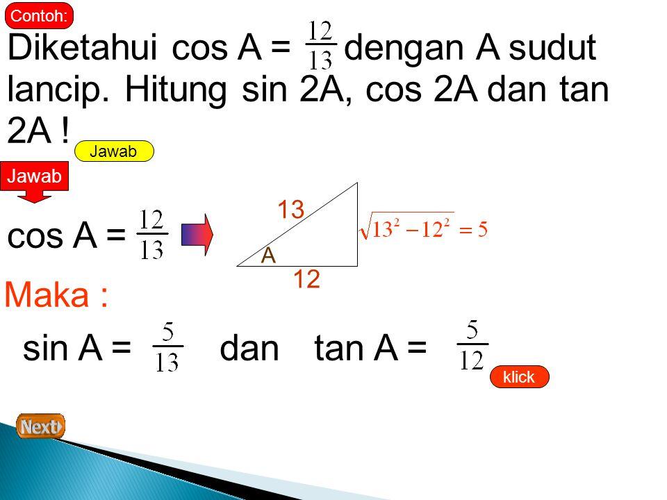 Contoh: Diketahui cos A = dengan A sudut lancip. Hitung sin 2A, cos 2A dan tan 2A ! Jawab. Jawab.
