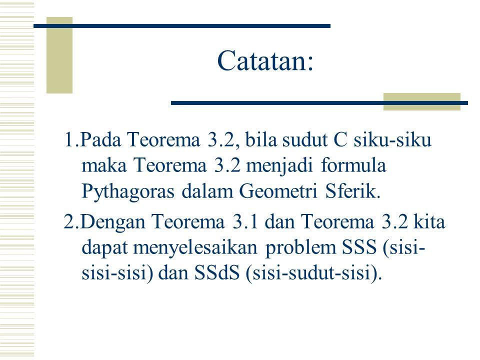 Catatan: 1.Pada Teorema 3.2, bila sudut C siku-siku maka Teorema 3.2 menjadi formula Pythagoras dalam Geometri Sferik.