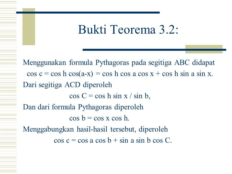 Bukti Teorema 3.2: Menggunakan formula Pythagoras pada segitiga ABC didapat. cos c = cos h cos(a-x) = cos h cos a cos x + cos h sin a sin x.