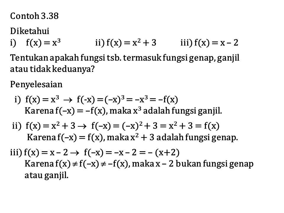Contoh 3.38 Diketahui. f(x) = x3 ii) f(x) = x2 + 3 iii) f(x) = x – 2. Tentukan apakah fungsi tsb. termasuk fungsi genap, ganjil.