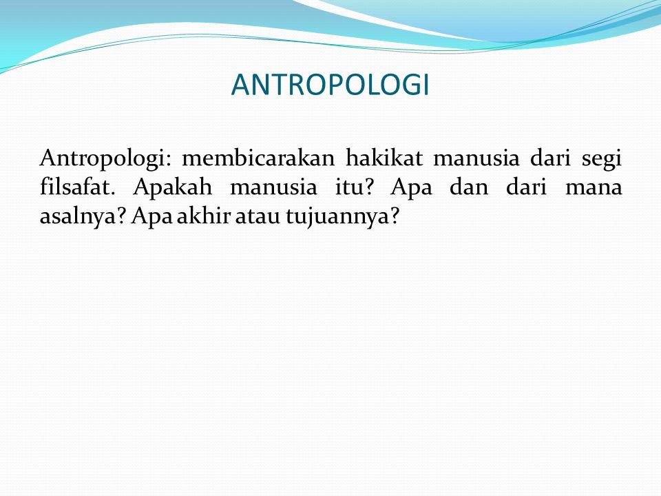 ANTROPOLOGI Antropologi: membicarakan hakikat manusia dari segi filsafat.