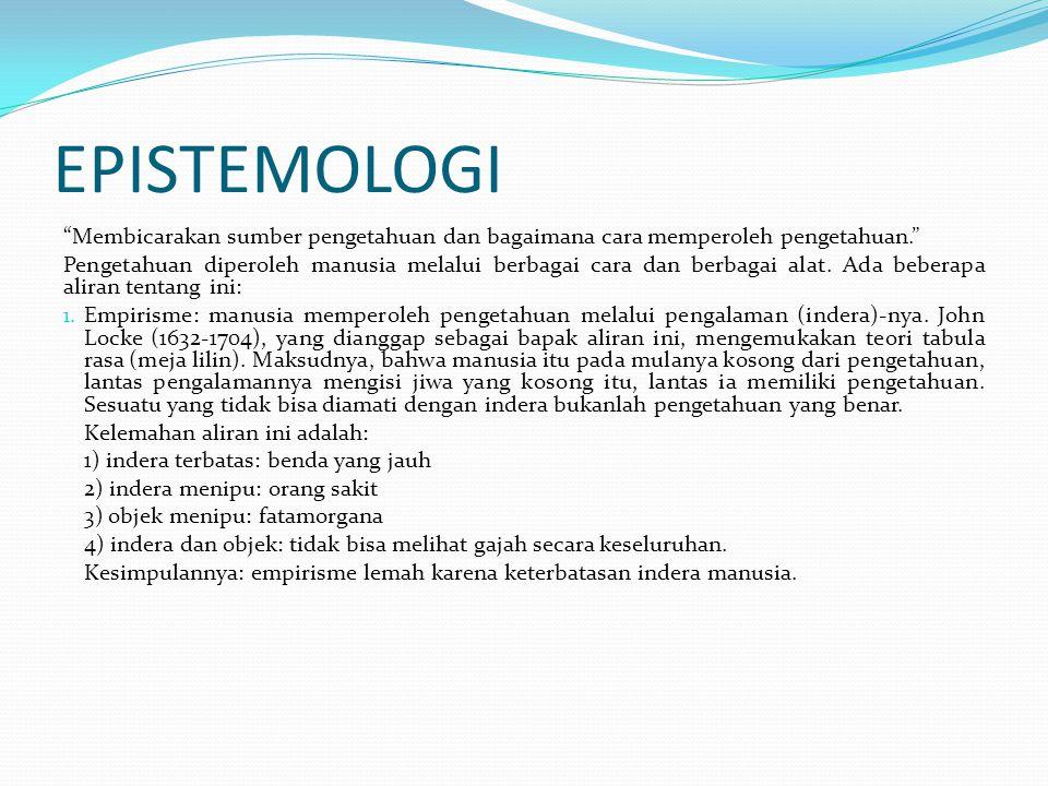 EPISTEMOLOGI Membicarakan sumber pengetahuan dan bagaimana cara memperoleh pengetahuan.