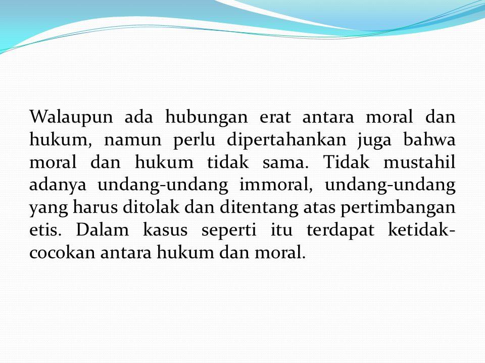 Walaupun ada hubungan erat antara moral dan hukum, namun perlu dipertahankan juga bahwa moral dan hukum tidak sama.