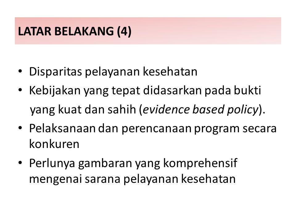 LATAR BELAKANG (4) Disparitas pelayanan kesehatan. Kebijakan yang tepat didasarkan pada bukti. yang kuat dan sahih (evidence based policy).