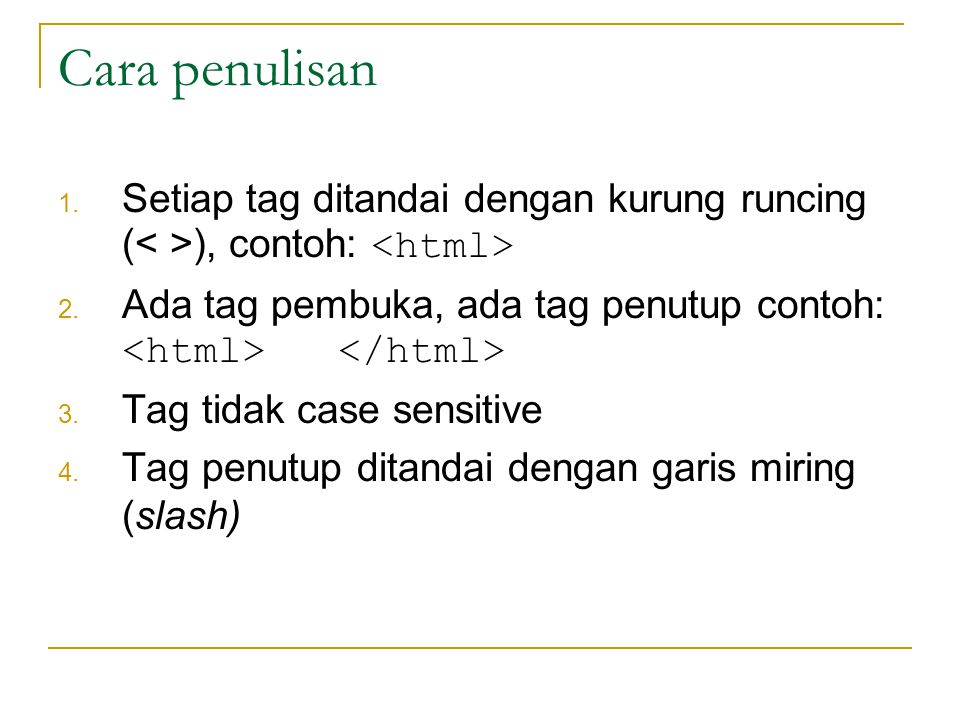 Cara penulisan Setiap tag ditandai dengan kurung runcing (< >), contoh: <html> Ada tag pembuka, ada tag penutup contoh: <html> </html>