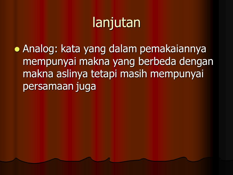 lanjutan Analog: kata yang dalam pemakaiannya mempunyai makna yang berbeda dengan makna aslinya tetapi masih mempunyai persamaan juga.