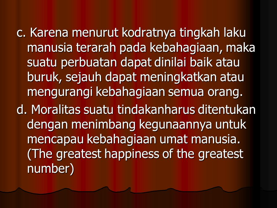 c. Karena menurut kodratnya tingkah laku manusia terarah pada kebahagiaan, maka suatu perbuatan dapat dinilai baik atau buruk, sejauh dapat meningkatkan atau mengurangi kebahagiaan semua orang.