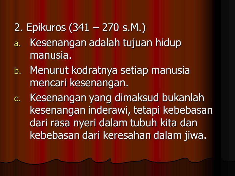 2. Epikuros (341 – 270 s.M.) Kesenangan adalah tujuan hidup manusia. Menurut kodratnya setiap manusia mencari kesenangan.