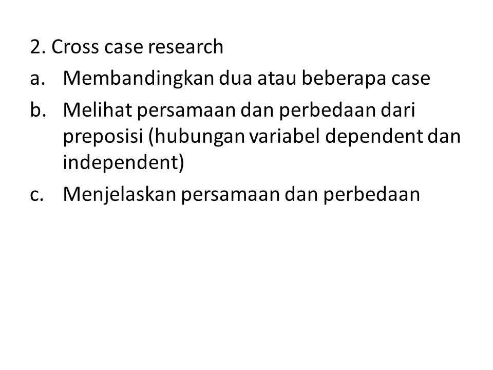 2. Cross case research Membandingkan dua atau beberapa case.