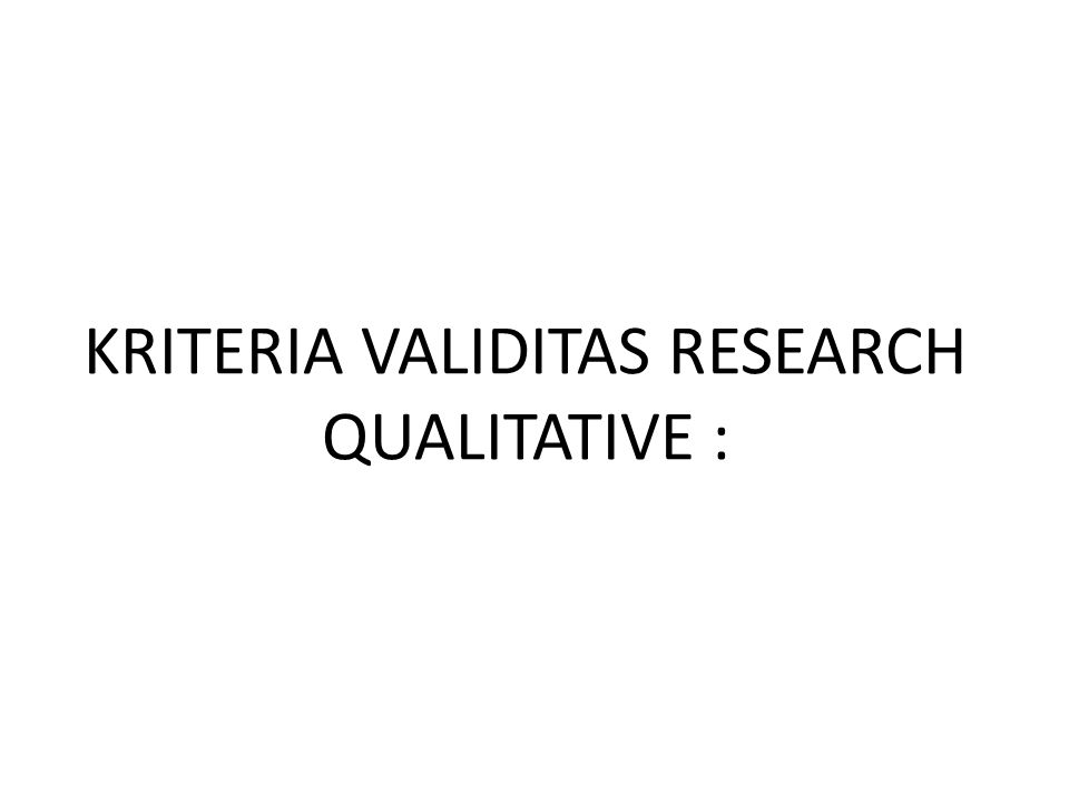KRITERIA VALIDITAS RESEARCH QUALITATIVE :