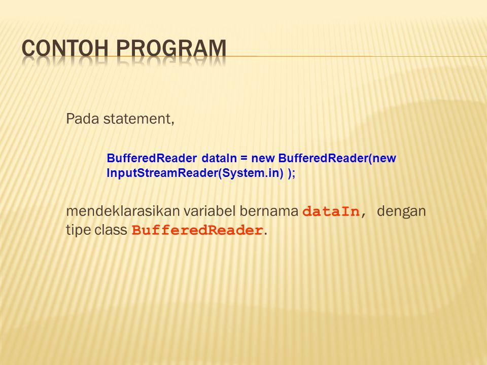 Contoh program Pada statement, mendeklarasikan variabel bernama dataIn, dengan tipe class BufferedReader.