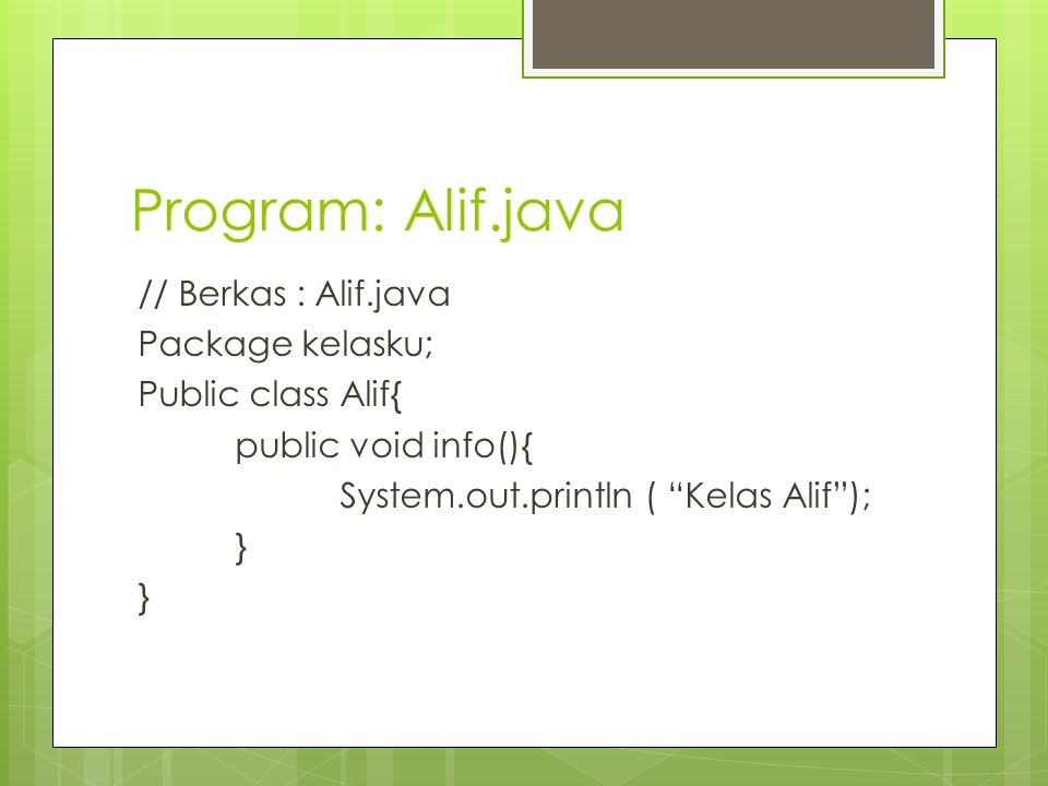 Program: Alif.java // Berkas : Alif.java Package kelasku; Public class Alif{ public void info(){ System.out.println ( Kelas Alif ); }