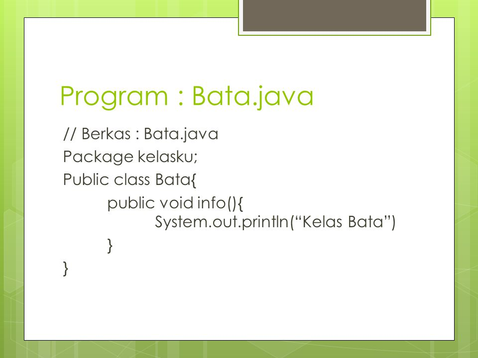 Program : Bata.java // Berkas : Bata.java Package kelasku; Public class Bata{ public void info(){ System.out.println( Kelas Bata ) }