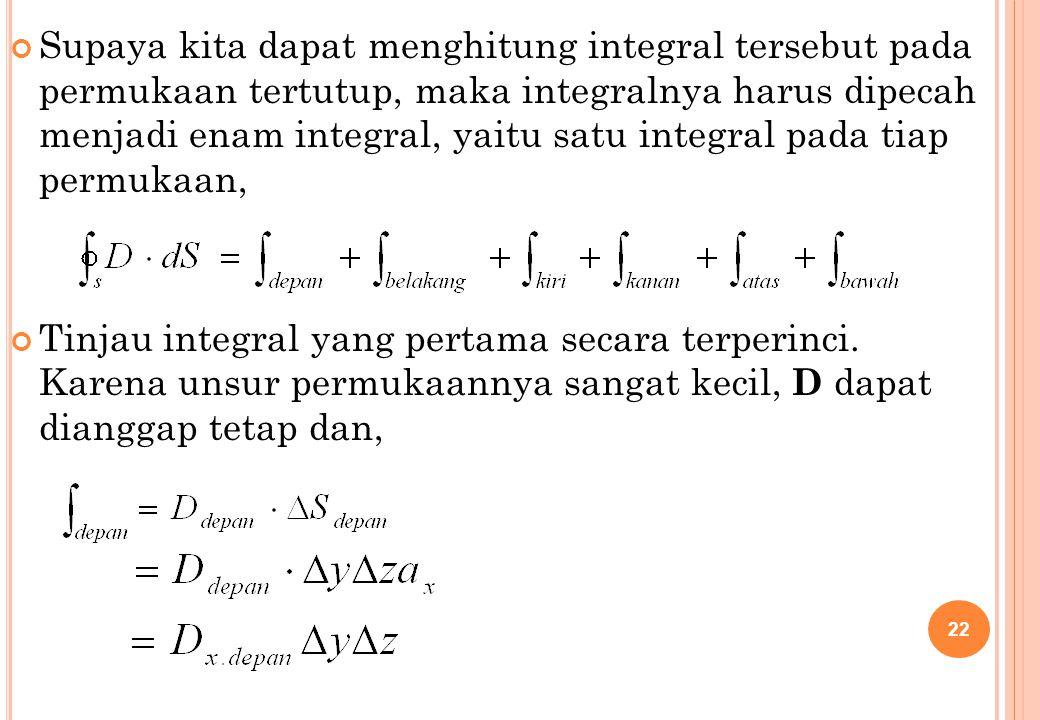 Supaya kita dapat menghitung integral tersebut pada permukaan tertutup, maka integralnya harus dipecah menjadi enam integral, yaitu satu integral pada tiap permukaan,