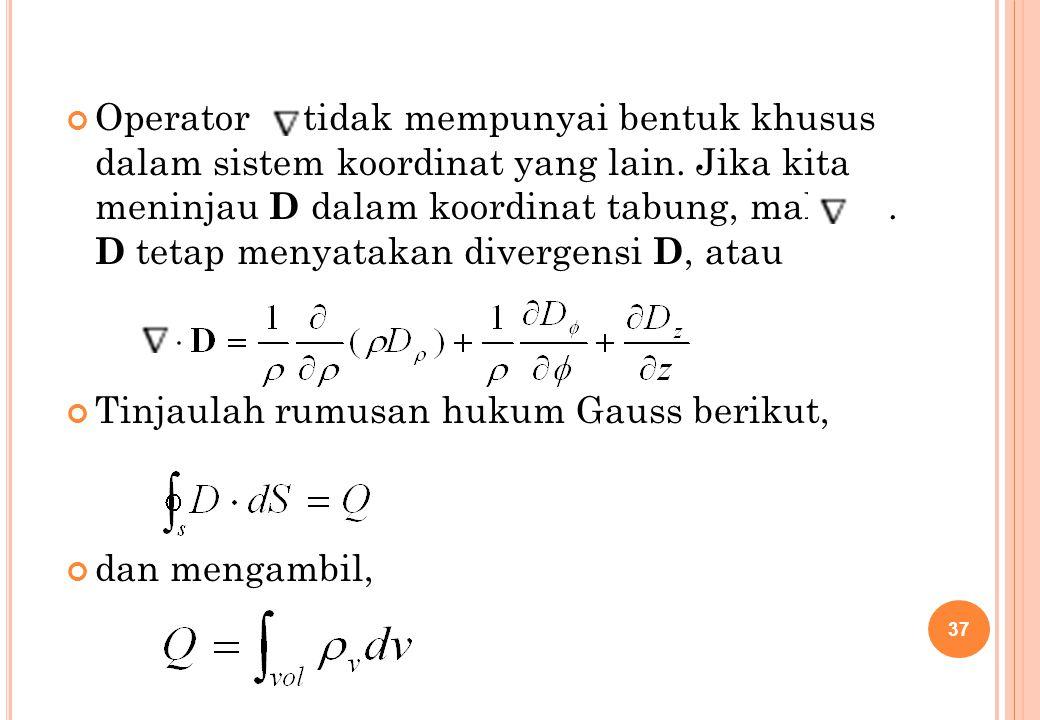 Operator tidak mempunyai bentuk khusus dalam sistem koordinat yang lain. Jika kita meninjau D dalam koordinat tabung, maka . D tetap menyatakan divergensi D, atau