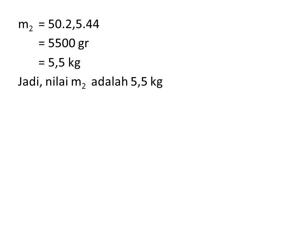 m2 = 50.2,5.44 = 5500 gr = 5,5 kg Jadi, nilai m2 adalah 5,5 kg