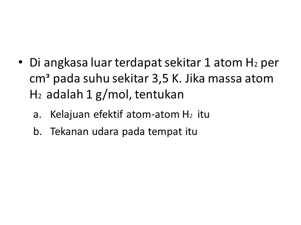 Di angkasa luar terdapat sekitar 1 atom H2 per cmᵌ pada suhu sekitar 3,5 K. Jika massa atom H2 adalah 1 g/mol, tentukan