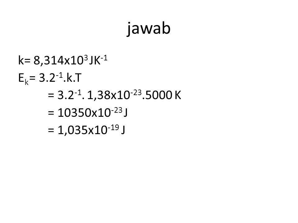 jawab k= 8,314x103 JK-1 Ek = 3.2-1.k.T = 3.2-1. 1,38x10-23.5000 K