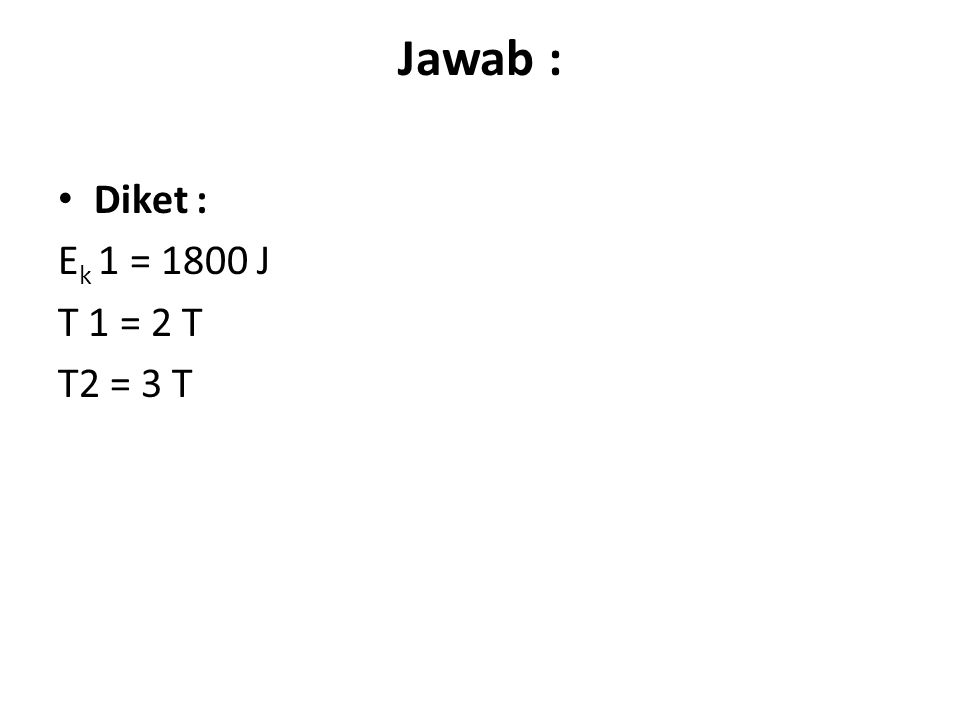 Jawab : Diket : Ek 1 = 1800 J T 1 = 2 T T2 = 3 T