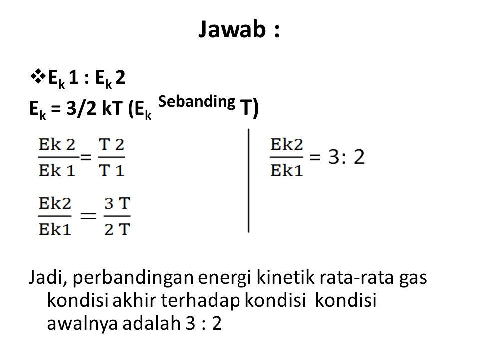 Jawab : Ek 1 : Ek 2 Ek = 3/2 kT (Ek Sebanding T)