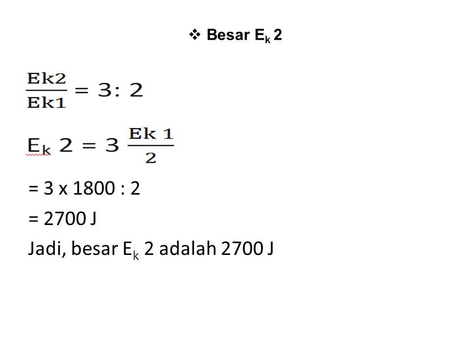 = 3 x 1800 : 2 = 2700 J Jadi, besar Ek 2 adalah 2700 J