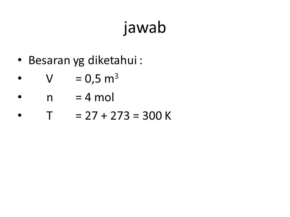jawab Besaran yg diketahui : V = 0,5 m3 n = 4 mol T = 27 + 273 = 300 K