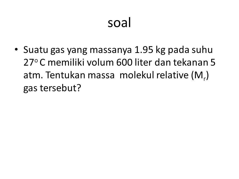 soal Suatu gas yang massanya 1.95 kg pada suhu 27o C memiliki volum 600 liter dan tekanan 5 atm.