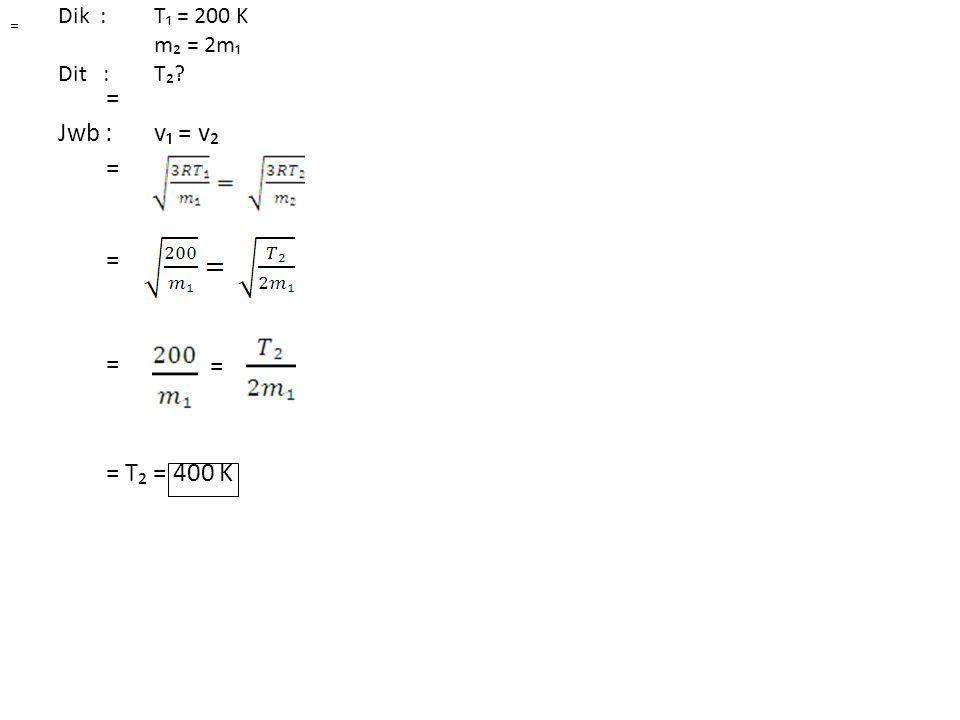 Dik : T₁ = 200 K m₂ = 2m₁ Dit : T₂ Jwb : v₁ = v₂