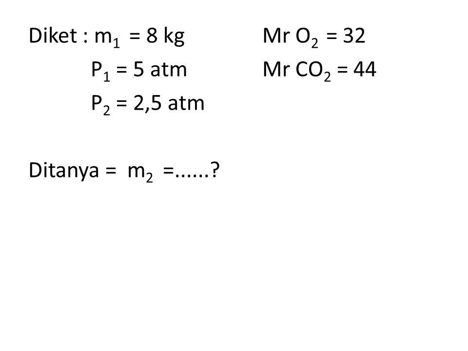 Diket : m1 = 8 kg Mr O2 = 32 P1 = 5 atm Mr CO2 = 44 P2 = 2,5 atm Ditanya = m2 =......