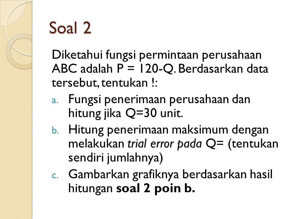 Soal 2 Diketahui fungsi permintaan perusahaan ABC adalah P = 120-Q. Berdasarkan data tersebut, tentukan !: